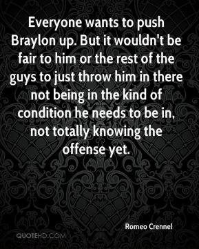 Romeo Crennel  - Everyone wants to push Braylon up. But it wouldn't be fair to him or the rest of the guys to just throw him in there not being in the kind of condition he needs to be in, not totally knowing the offense yet.