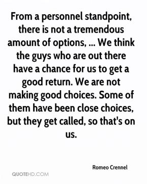 Romeo Crennel  - From a personnel standpoint, there is not a tremendous amount of options, ... We think the guys who are out there have a chance for us to get a good return. We are not making good choices. Some of them have been close choices, but they get called, so that's on us.