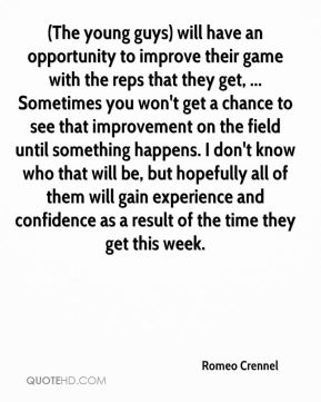 Romeo Crennel  - (The young guys) will have an opportunity to improve their game with the reps that they get, ... Sometimes you won't get a chance to see that improvement on the field until something happens. I don't know who that will be, but hopefully all of them will gain experience and confidence as a result of the time they get this week.
