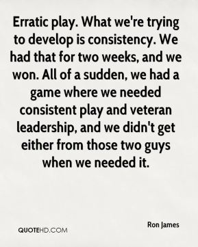 Erratic play. What we're trying to develop is consistency. We had that for two weeks, and we won. All of a sudden, we had a game where we needed consistent play and veteran leadership, and we didn't get either from those two guys when we needed it.