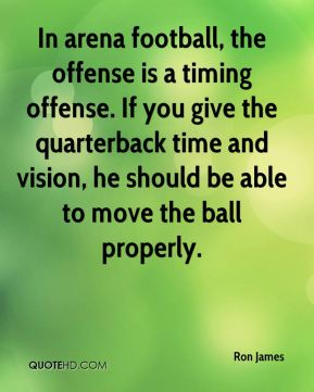 In arena football, the offense is a timing offense. If you give the quarterback time and vision, he should be able to move the ball properly.