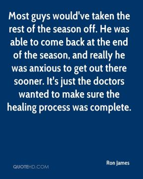Most guys would've taken the rest of the season off. He was able to come back at the end of the season, and really he was anxious to get out there sooner. It's just the doctors wanted to make sure the healing process was complete.