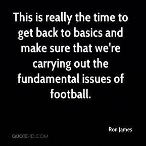 This is really the time to get back to basics and make sure that we're carrying out the fundamental issues of football.