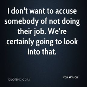 Ron Wilson  - I don't want to accuse somebody of not doing their job. We're certainly going to look into that.