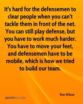 It's hard for the defensemen to clear people when you can't tackle them in front of the net. You can still play defense, but you have to work much harder. You have to move your feet, and defensemen have to be mobile, which is how we tried to build our team.