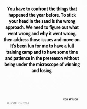 You have to confront the things that happened the year before. To stick your head in the sand is the wrong approach. We need to figure out what went wrong and why it went wrong, then address those issues and move on. It's been fun for me to have a full training camp and to have some time and patience in the preseason without being under the microscope of winning and losing.