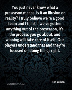 Ron Wilson  - You just never know what a preseason means. Is it an illusion or reality? I truly believe we're a good team and I think if we've gotten anything out of the preseason, it's the process you go about, and winning will take care of itself. Our players understand that and they're focused on doing things right.