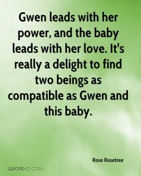 Gwen leads with her power, and the baby leads with her love. It's really a delight to find two beings as compatible as Gwen and this baby.