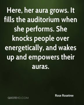 Rose Rosetree  - Here, her aura grows. It fills the auditorium when she performs. She knocks people over energetically, and wakes up and empowers their auras.