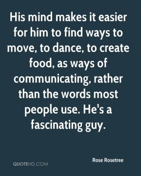 His mind makes it easier for him to find ways to move, to dance, to create food, as ways of communicating, rather than the words most people use. He's a fascinating guy.