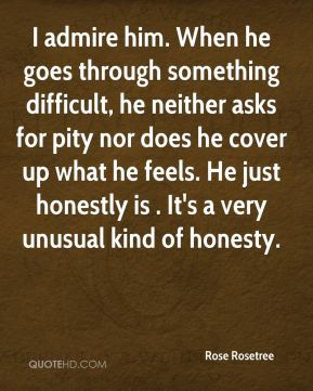 I admire him. When he goes through something difficult, he neither asks for pity nor does he cover up what he feels. He just honestly is . It's a very unusual kind of honesty.