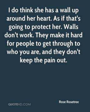 I do think she has a wall up around her heart. As if that's going to protect her. Walls don't work. They make it hard for people to get through to who you are, and they don't keep the pain out.
