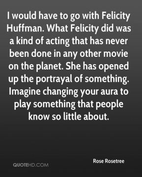 I would have to go with Felicity Huffman. What Felicity did was a kind of acting that has never been done in any other movie on the planet. She has opened up the portrayal of something. Imagine changing your aura to play something that people know so little about.