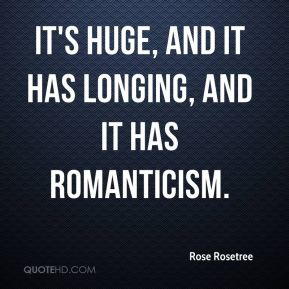Rose Rosetree  - It's huge, and it has longing, and it has romanticism.