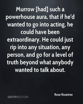 Murrow [had] such a powerhouse aura, that if he'd wanted to go into acting, he could have been extraordinary. He could just rip into any situation, any person, and go for a level of truth beyond what anybody wanted to talk about.