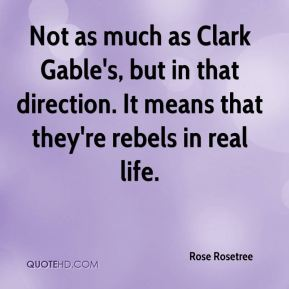 Rose Rosetree  - Not as much as Clark Gable's, but in that direction. It means that they're rebels in real life.
