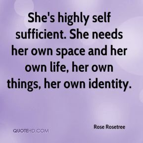 Rose Rosetree  - She's highly self sufficient. She needs her own space and her own life, her own things, her own identity.