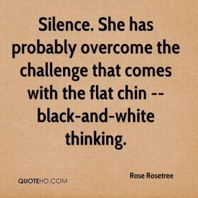 Rose Rosetree  - Silence. She has probably overcome the challenge that comes with the flat chin -- black-and-white thinking.