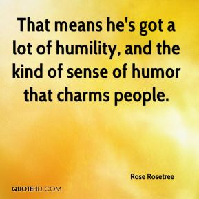 That means he's got a lot of humility, and the kind of sense of humor that charms people.