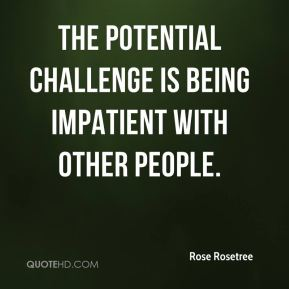 The potential challenge is being impatient with other people.