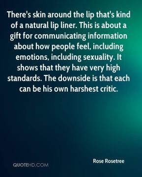 There's skin around the lip that's kind of a natural lip liner. This is about a gift for communicating information about how people feel, including emotions, including sexuality. It shows that they have very high standards. The downside is that each can be his own harshest critic.