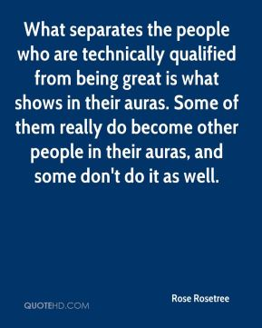 What separates the people who are technically qualified from being great is what shows in their auras. Some of them really do become other people in their auras, and some don't do it as well.