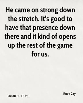 He came on strong down the stretch. It's good to have that presence down there and it kind of opens up the rest of the game for us.