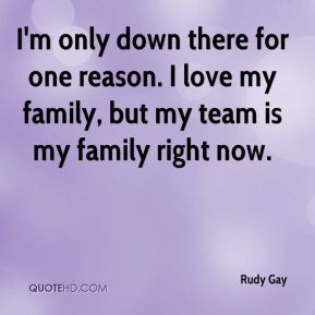 I'm only down there for one reason. I love my family, but my team is my family right now.