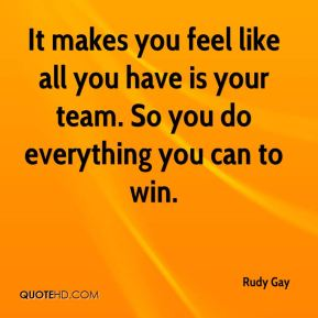 It makes you feel like all you have is your team. So you do everything you can to win.
