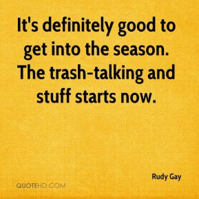 It's definitely good to get into the season. The trash-talking and stuff starts now.