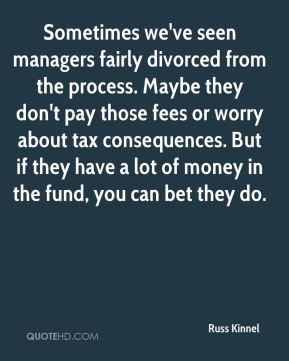 Sometimes we've seen managers fairly divorced from the process. Maybe they don't pay those fees or worry about tax consequences. But if they have a lot of money in the fund, you can bet they do.