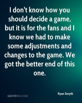 I don't know how you should decide a game, but it is for the fans and I know we had to make some adjustments and changes to the game. We got the better end of this one.
