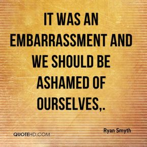 It was an embarrassment and we should be ashamed of ourselves.