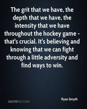 The grit that we have, the depth that we have, the intensity that we have throughout the hockey game - that's crucial. It's believing and knowing that we can fight through a little adversity and find ways to win.