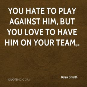 You hate to play against him, but you love to have him on your team.