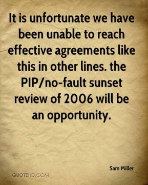 It is unfortunate we have been unable to reach effective agreements like this in other lines. the PIP/no-fault sunset review of 2006 will be an opportunity.
