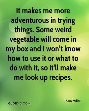 It makes me more adventurous in trying things. Some weird vegetable will come in my box and I won't know how to use it or what to do with it, so it'll make me look up recipes.
