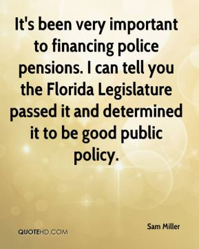 Sam Miller  - It's been very important to financing police pensions. I can tell you the Florida Legislature passed it and determined it to be good public policy.