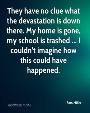 Sam Miller  - They have no clue what the devastation is down there. My home is gone, my school is trashed ... I couldn't imagine how this could have happened.