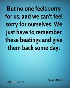 But no one feels sorry for us, and we can't feel sorry for ourselves. We just have to remember these beatings and give them back some day.