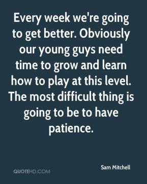 Every week we're going to get better. Obviously our young guys need time to grow and learn how to play at this level. The most difficult thing is going to be to have patience.