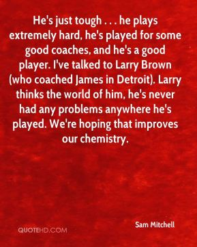 He's just tough . . . he plays extremely hard, he's played for some good coaches, and he's a good player. I've talked to Larry Brown (who coached James in Detroit). Larry thinks the world of him, he's never had any problems anywhere he's played. We're hoping that improves our chemistry.
