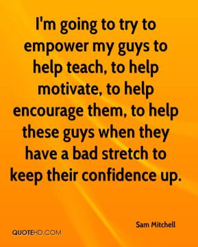 I'm going to try to empower my guys to help teach, to help motivate, to help encourage them, to help these guys when they have a bad stretch to keep their confidence up.