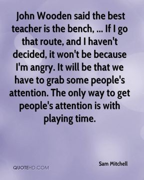 John Wooden said the best teacher is the bench, ... If I go that route, and I haven't decided, it won't be because I'm angry. It will be that we have to grab some people's attention. The only way to get people's attention is with playing time.