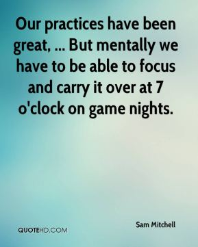 Our practices have been great, ... But mentally we have to be able to focus and carry it over at 7 o'clock on game nights.