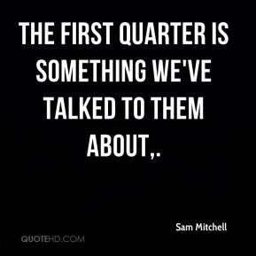 The first quarter is something we've talked to them about.