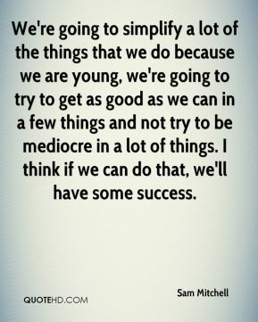 We're going to simplify a lot of the things that we do because we are young, we're going to try to get as good as we can in a few things and not try to be mediocre in a lot of things. I think if we can do that, we'll have some success.