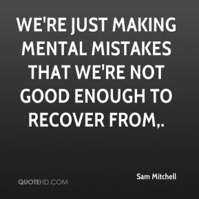 Sam Mitchell  - We're just making mental mistakes that we're not good enough to recover from.