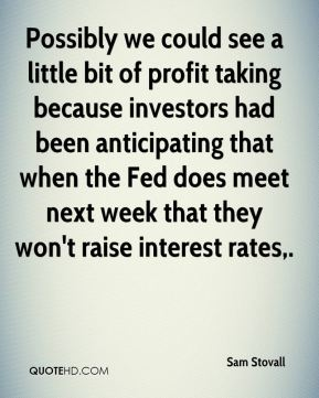 Sam Stovall  - Possibly we could see a little bit of profit taking because investors had been anticipating that when the Fed does meet next week that they won't raise interest rates.