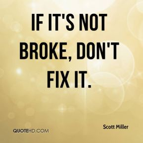 Scott Miller  - If it's not broke, don't fix it.